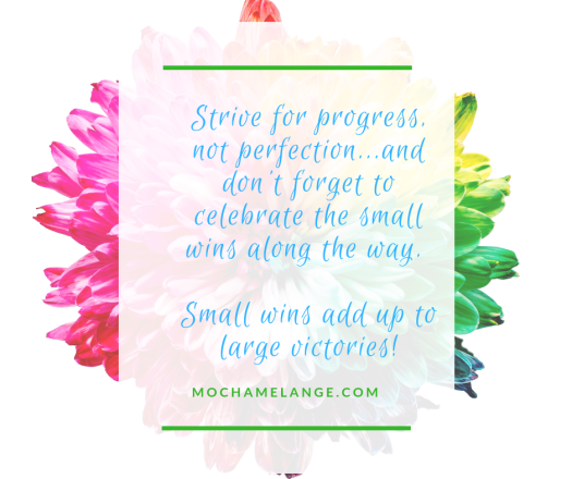 Strive for progress, not perfection...andcelebrate the small wins along the way